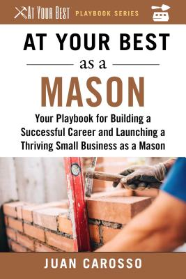 At Your Best As a Mason: Your Playbook for Building a Great Career and Launching a Thriving Small Business As a Mason