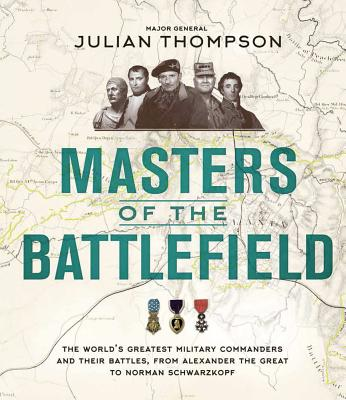 Masters of the Battlefield: The World's Greatest Military Commanders and Their Battles, from Alexander the Great to Norman Schwa