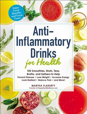 Anti-Inflammatory Drinks for Health: 100 Smoothies, Shots, Teas, Broths, and Seltzers to Help Prevent Disease, Lose Weight, Incr