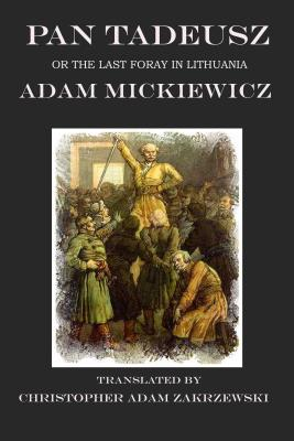 Pan Tadeusz: Or The Last Foray in Lithuania: A Tale of the Polish Nobility in the Years 1811 and 1812 in Twelve Books