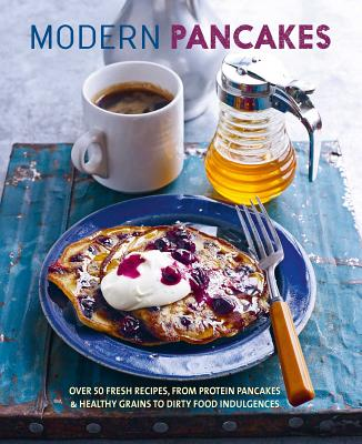 Modern Pancakes: Over 60 Contemporary Recipes, from Protein Pancakes and Healthy Grains to Waffles and Dirty Food Indulgences