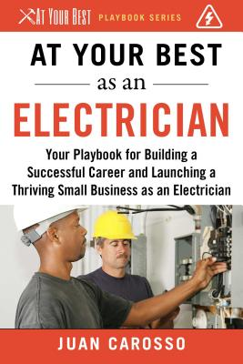 At Your Best As an Electrician: Your Playbook for Building a Successful Career and Launching a Thriving Small Business as an Ele