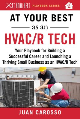 At Your Best As an HVAC/R Tech: Your Playbook for Building a Successful Career and Launching a Thriving Small Business As an HVA