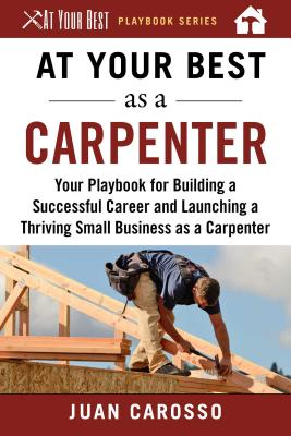 At Your Best As a Carpenter: Your Playbook for Building a Successful Career and Launching a Thriving Small Business As a Carpent