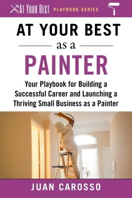 At Your Best As a Painter: Your Playbook for Building a Successful Career and Launching a Thriving Small Business As a Painter