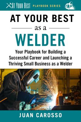 At Your Best As a Welder: Your Playbook for Building a Successful Career and Launching a Thriving Small Business As a Welder