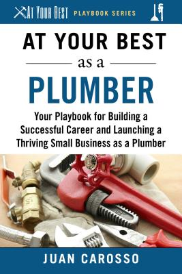 At Your Best As a Plumber: Your Playbook for Building a Successful Career and Launching a Thriving Small Business As a Plumber