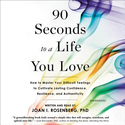 90 Seconds to a Life You Love: How to Master Your Difficult Feelings to Cultivate Lasting Confidence, Resilience, and Authentici