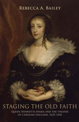 Staging the Old Faith: Queen Henrietta Maria and the Theatre of Caroline England, 1625-1642