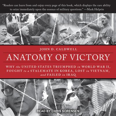 Anatomy of Victory: Why the United States Triumphed in World War II, Fought to a Stalemate in Korea, Lost in Vietnam, and Failed