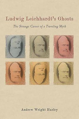 Ludwig Leichhardt's Ghosts: The Strange Career of a Traveling Myth
