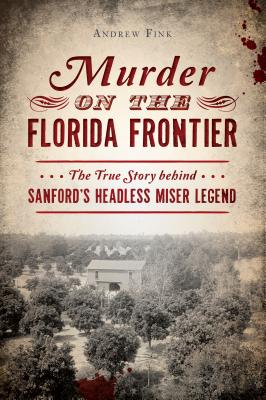 Murder on the Florida Frontier: The True Story Behind Sanford's Headless Miser Legend