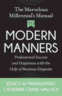 The Marvelous Millennial's Manual to Modern Manners: Professional Success and Happiness With the Help of Business Etiquette