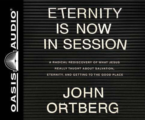 Eternity Is Now in Session: A Radical Rediscovery of What Jesus Really Taught About Salvation, Eternity, and Getting to the Good