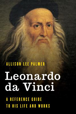 Leonardo Da Vinci: A Reference Guide to His Life and Works