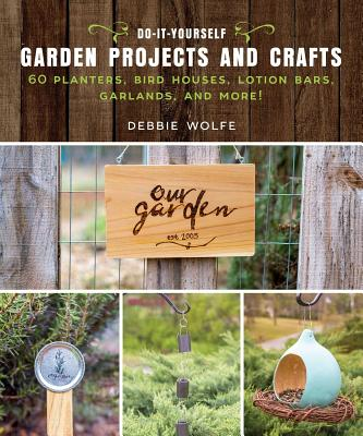 Do-It-Yourself Garden Projects and Crafts: 60 Planters, Bird Houses, Lotion Bars, Garlands, and More!