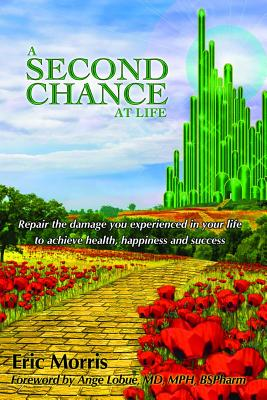 A Second Chance at Life: Repairing the Damage You Experienced in Your Life To Achieve Health, Happiness and Success