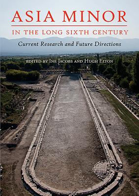 Asia Minor in the Long Sixth Century: Current Research and Future Directions
