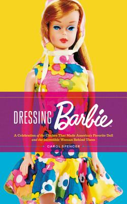 Dressing Barbie: A Celebration of the Clothes That Made America's Favorite Doll, and the Incredible Woman Behind Them