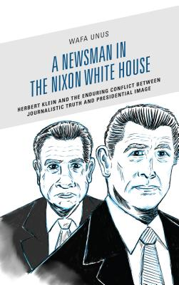 A Newsman in the Nixon White House: Herbert Klein and the Enduring Conflict Between Journalistic Truth and Presidential Image