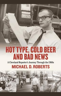 Hot Type, Cold Beer and Bad News: A Cleveland Reporter's Journey Through the 1960s