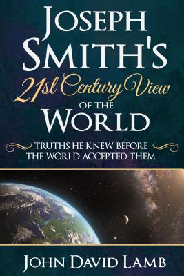 Joseph Smith's 21st Century View of the World: Truths He Knew Before the World Accepted Them