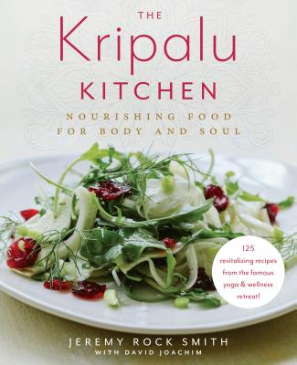 The Kripalu Kitchen: Nourishing Food for Body and Soul: 125 Revitalizing Recipes from the Popular Wellness Retreat