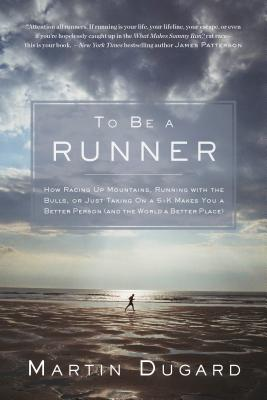 To Be a Runner: How Racing Up Mountains, Running With the Bulls, or Just Taking on a 5-k Makes You a Better Person (And the Worl