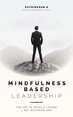 Mindfulness-Based Leadership: The Art of Being a Leader - Not Becoming One