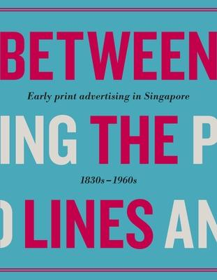 Between the Lines: Early Print Advertising in Singapore 1830s-1960s