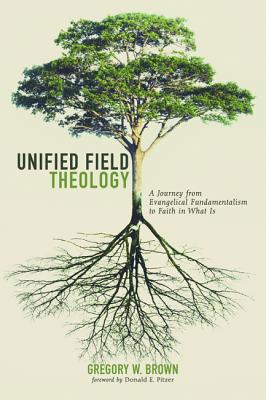 Unified Field Theology: A Journey from Evangelical Fundamentalism to Faith in What Is