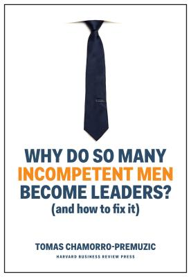 Why Do So Many Incompetent Men Become Leaders?: And How to Fix It