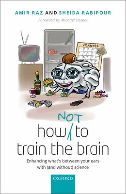 How Not to Train the Brain: Enhancing what's between your ears with (and without) science