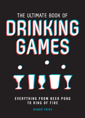 The Ultimate Book of Drinking Games: Everything from Beer Pong to Ring of Fire