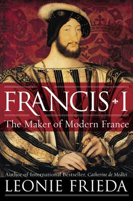 Francis I: The Maker of Modern France