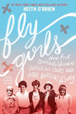 Fly Girls: How Five Daring Women Defied All Odds and Made Aviation History: Young Readers' Edition