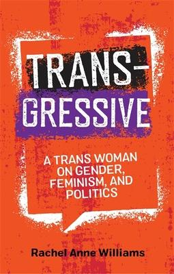 Transgressive: A Trans Woman on Gender, Feminism, and Politics