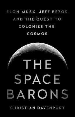 The Space Barons: Elon Musk, Jeff Bezos, and the Quest to Colonize the Cosmos