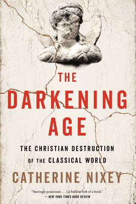 The Darkening Age: The Christian Destruction of the Classical World