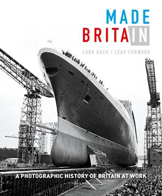 Made in Britain: Look Back/Leap Forward: A Photographic History of Britain at Work