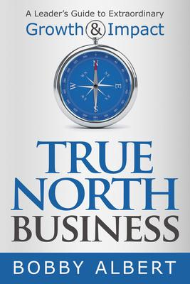 True North Business: A Leader's Guide to Extraordinary Growth & Impact