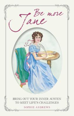 Be More Jane: Bring Out Your Inner Austen to Meet Life's Challenges