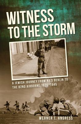 Witness to the Storm: A Jewish Journey from Nazi Berlin to the 82nd Airborne, 1920-1945