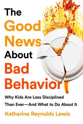 The Good News About Bad Behavior: Why Kids Are Less Disciplined Than Ever - And What to Do About It