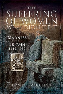 The Suffering of Women Who Didn't Fit: Madness in Britain 1450-1950