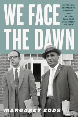 We Face the Dawn: Oliver Hill, Spottswood Robinson, and the Legal Team That Dismantled Jim Crow