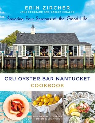 Cru Oyster Bar Nantucket Cookbook: Savoring Four Seasons of the Good Life