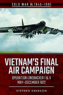 Vietnam's Final Air Campaign: Operation Linebacker I & II, May-December 1972
