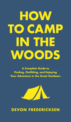 How to Camp in the Woods: A Complete Guide to Finding, Outfitting, and Enjoying Your Adventure in the Great Outdoors