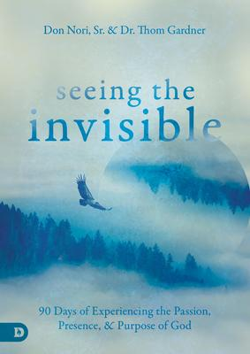 Seeing the Invisible: 90 Days of Experiencing the Passion, Presence, & Purpose of God